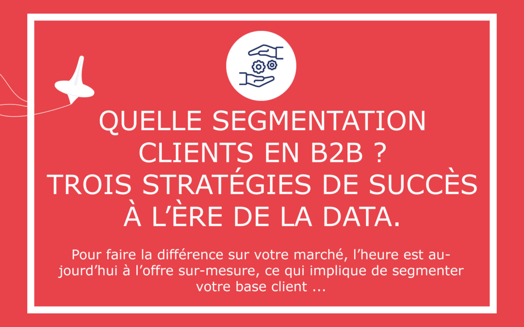 Quelle segmentation clients en B2B ? Trois stratégies de succès à l'ère de la data.