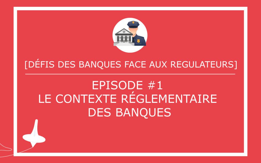 [DÉFIS DES BANQUES FACE AUX REGULATEURS]  – Episode #1 – Le contexte réglementaire des banques