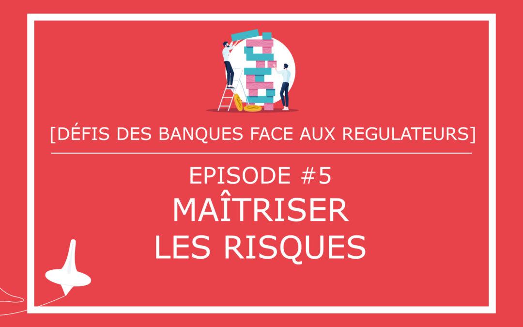 [DÉFIS DES BANQUES FACE AUX REGULATEURS] – Episode #5 – Maîtriser les risques