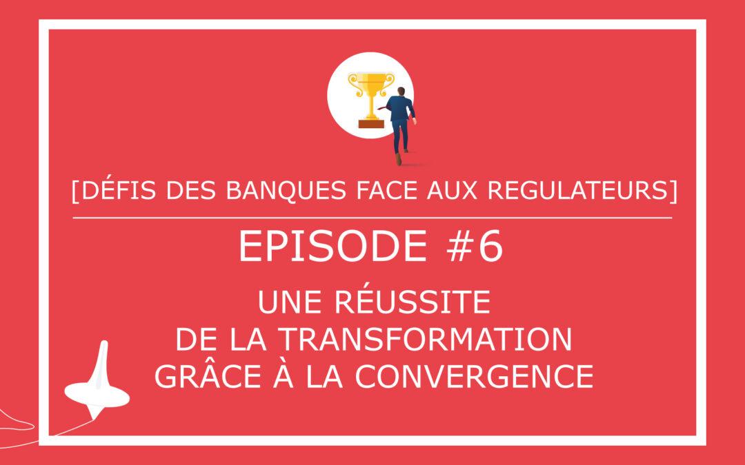 [DÉFIS DES BANQUES FACE AUX REGULATEURS] – Episode #6 – Une réussite de la transformation grâce à la convergence