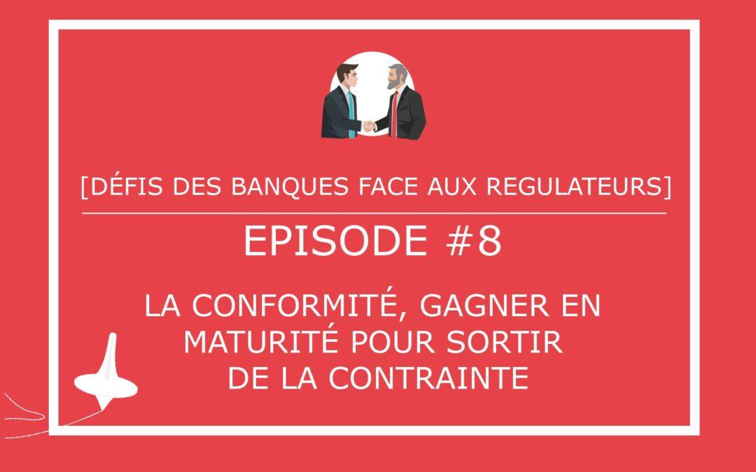 [DÉFIS DES BANQUES FACE AUX REGULATEURS] – Episode #8 – Conformité : comment gagner en maturité pour sortir de la contrainte ?