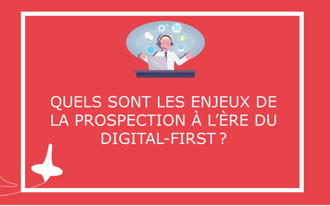 Quels sont les enjeux de la prospection à l'ère du digital-first?