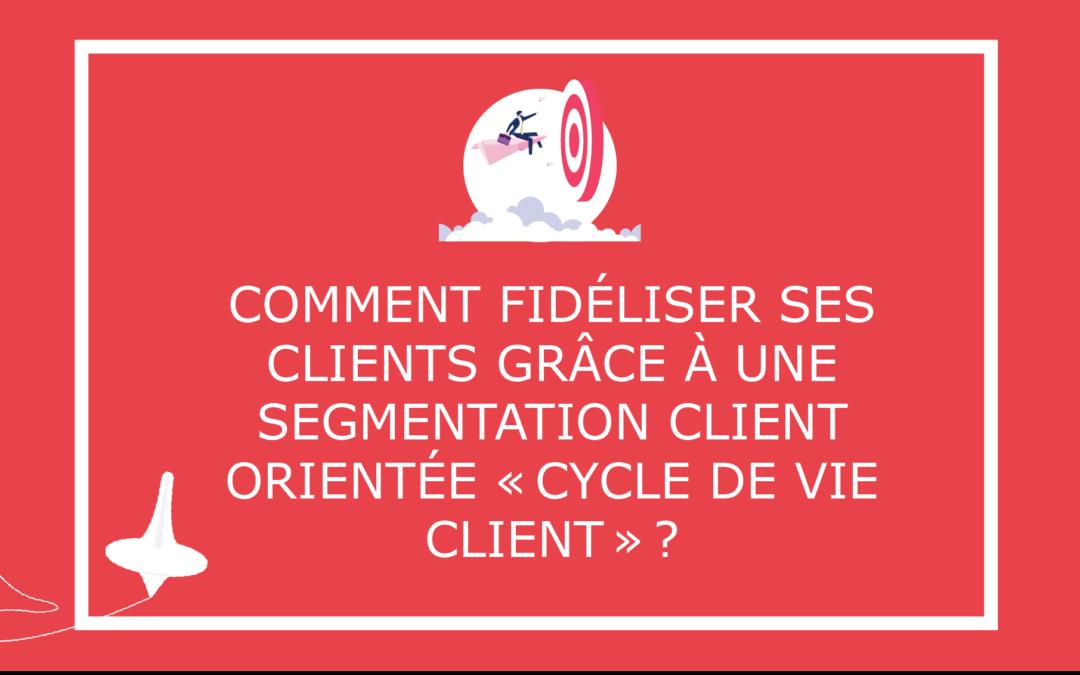 Comment fidéliser ses clients grâce à une segmentation client orientée « cycle de vie » ?