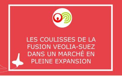 Les coulisses de la Fusion VEOLIA-SUEZ dans un marché en pleine expansion