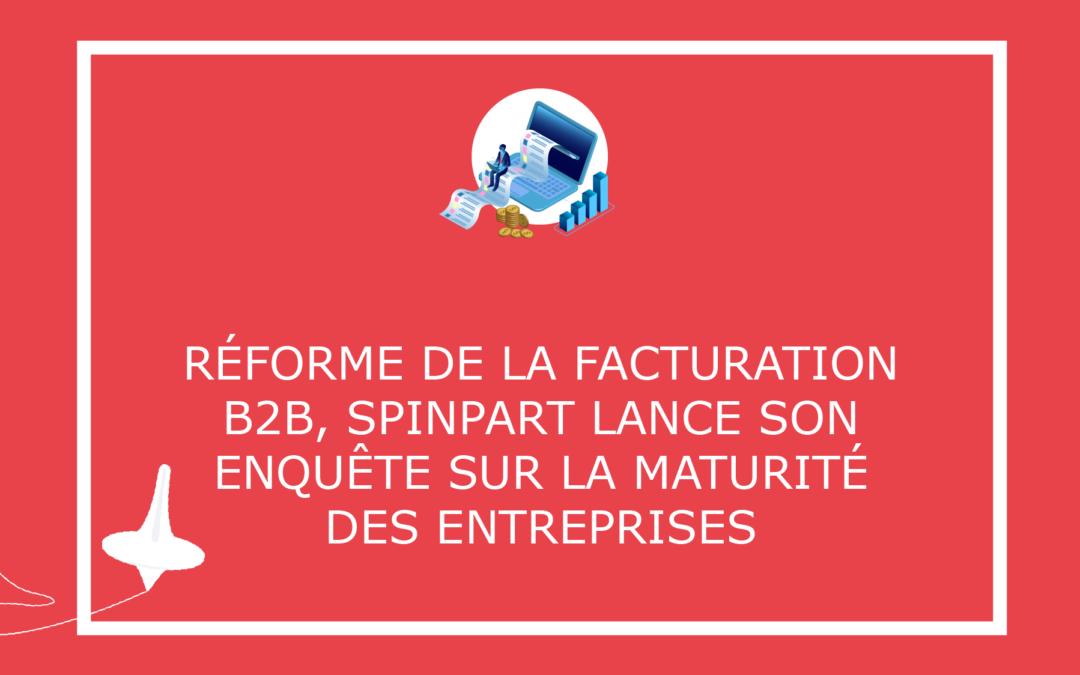 Réforme de la facturation B2B, SpinPart lance son enquête sur la maturité des entreprises