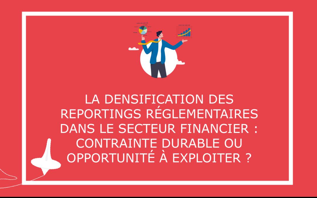 La densification des reporting réglementaires dans le secteur financier : contrainte durable ou opportunité à exploiter ?